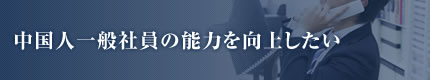 中国人一般社員の能力を向上したい