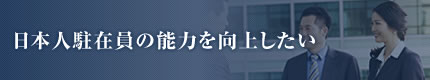 日本人駐在員の能力を向上したい